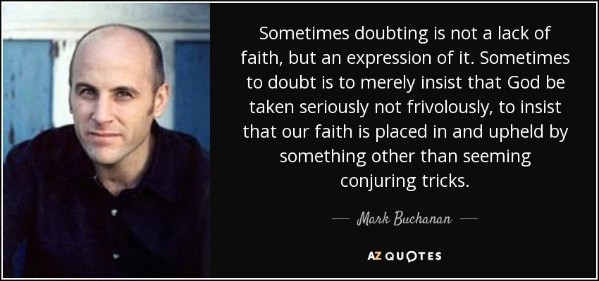 Sometimes doubting is not a lack of faith, but an expression of it. Sometimes to doubt is to merely insist that God be taken seriously not frivolously, to insist that our faith is placed in and upheld by something other than seeming conjuring tricks. - Mark Buchanan