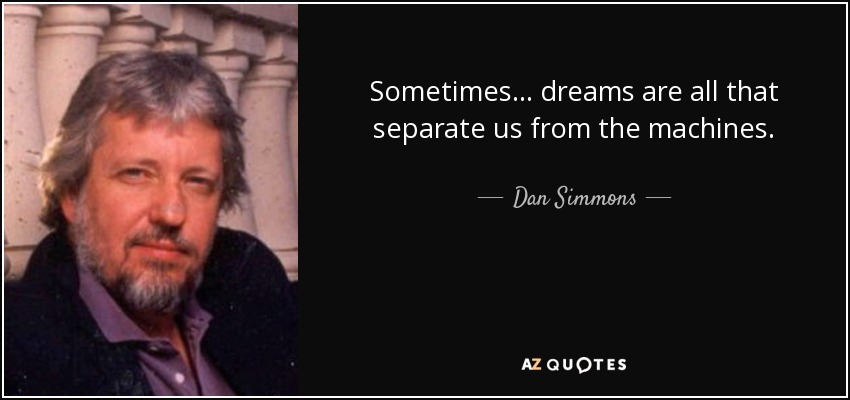Sometimes ... dreams are all that separate us from the machines. - Dan Simmons