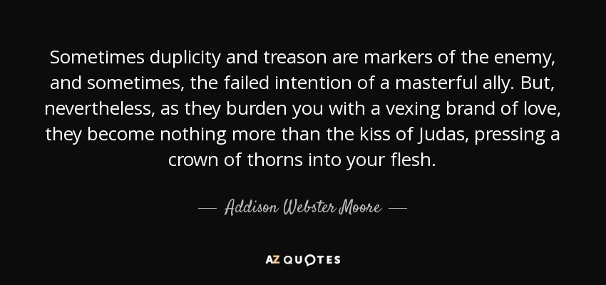 Sometimes duplicity and treason are markers of the enemy, and sometimes, the failed intention of a masterful ally. But, nevertheless, as they burden you with a vexing brand of love, they become nothing more than the kiss of Judas, pressing a crown of thorns into your flesh. - Addison Webster Moore