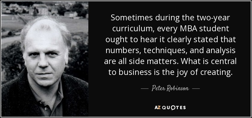 Sometimes during the two-year curriculum, every MBA student ought to hear it clearly stated that numbers, techniques, and analysis are all side matters. What is central to business is the joy of creating. - Peter Robinson