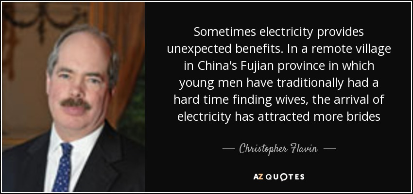Sometimes electricity provides unexpected benefits. In a remote village in China's Fujian province in which young men have traditionally had a hard time finding wives, the arrival of electricity has attracted more brides - Christopher Flavin