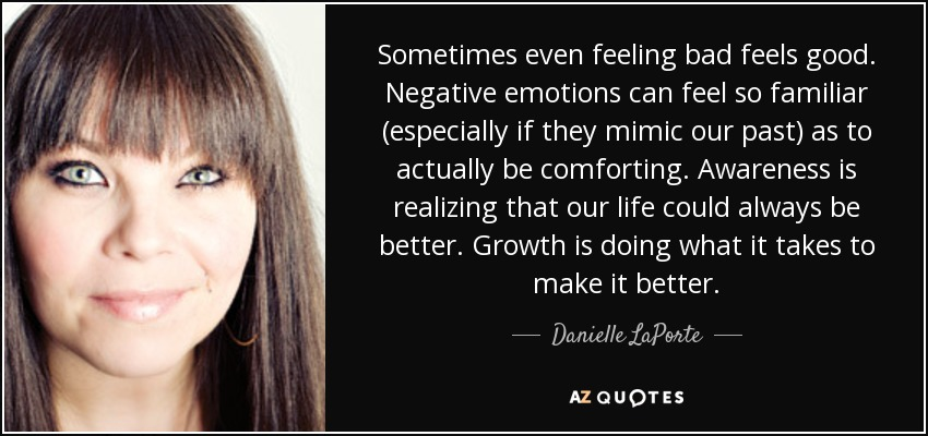 Sometimes even feeling bad feels good. Negative emotions can feel so familiar (especially if they mimic our past) as to actually be comforting. Awareness is realizing that our life could always be better. Growth is doing what it takes to make it better. - Danielle LaPorte