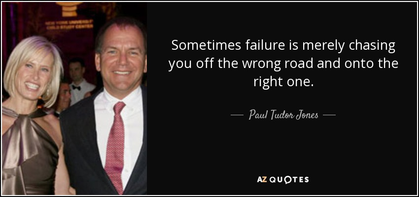 Sometimes failure is merely chasing you off the wrong road and onto the right one. - Paul Tudor Jones