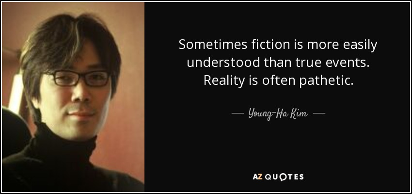 Sometimes fiction is more easily understood than true events. Reality is often pathetic. - Young-Ha Kim