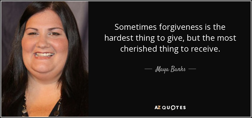 Sometimes forgiveness is the hardest thing to give, but the most cherished thing to receive. - Maya Banks
