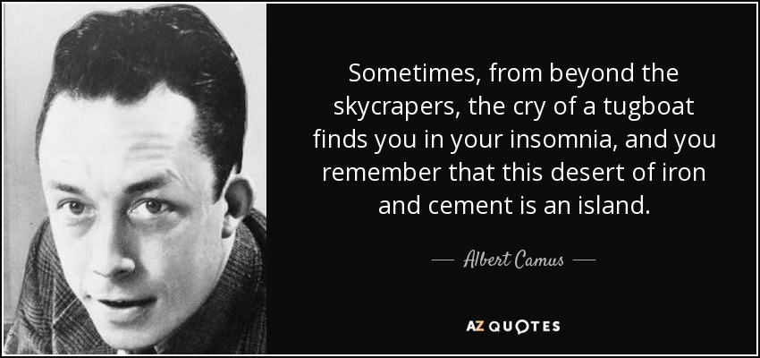 Sometimes, from beyond the skycrapers, the cry of a tugboat finds you in your insomnia, and you remember that this desert of iron and cement is an island. - Albert Camus