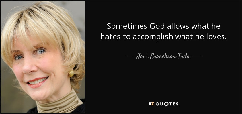 Sometimes God allows what he hates to accomplish what he loves. - Joni Eareckson Tada