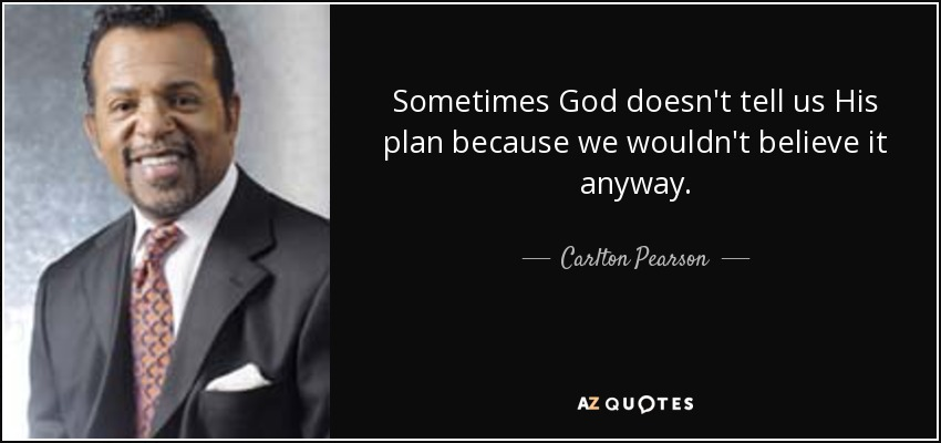 Sometimes God doesn't tell us His plan because we wouldn't believe it anyway. - Carlton Pearson