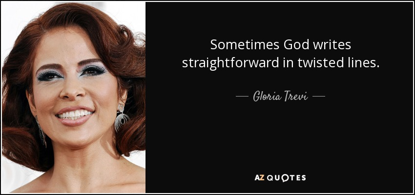 Sometimes God writes straightforward in twisted lines. - Gloria Trevi
