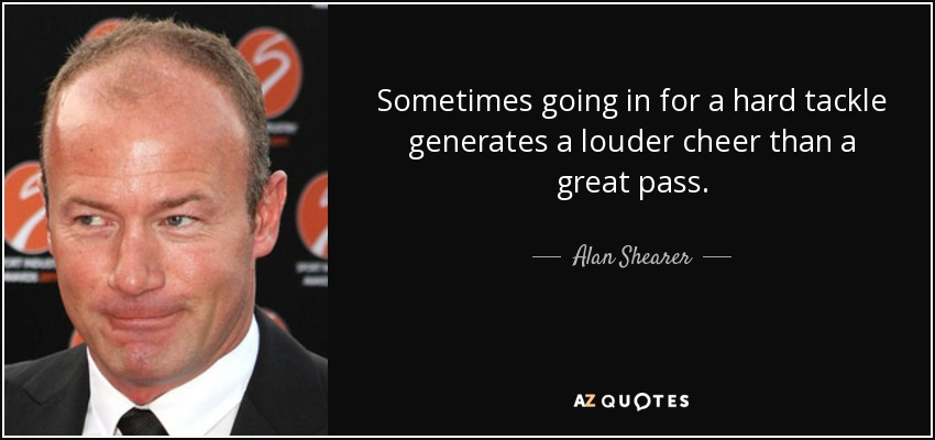 Sometimes going in for a hard tackle generates a louder cheer than a great pass. - Alan Shearer