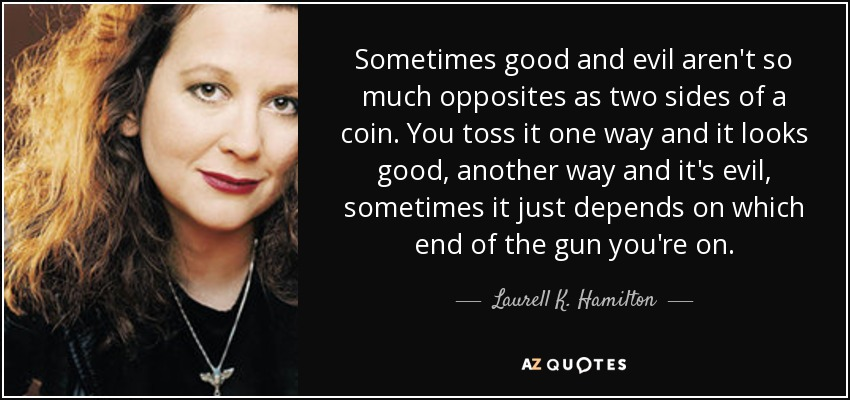 Sometimes good and evil aren't so much opposites as two sides of a coin. You toss it one way and it looks good, another way and it's evil, sometimes it just depends on which end of the gun you're on. - Laurell K. Hamilton