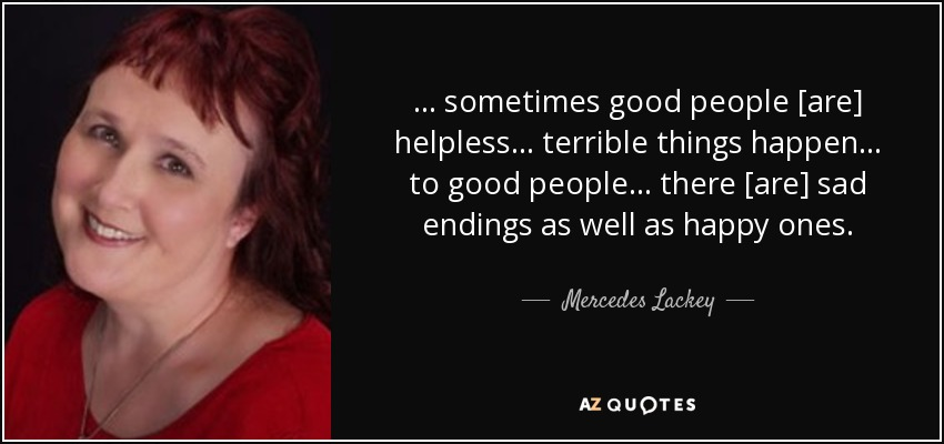 ... sometimes good people [are] helpless... terrible things happen... to good people... there [are] sad endings as well as happy ones. - Mercedes Lackey