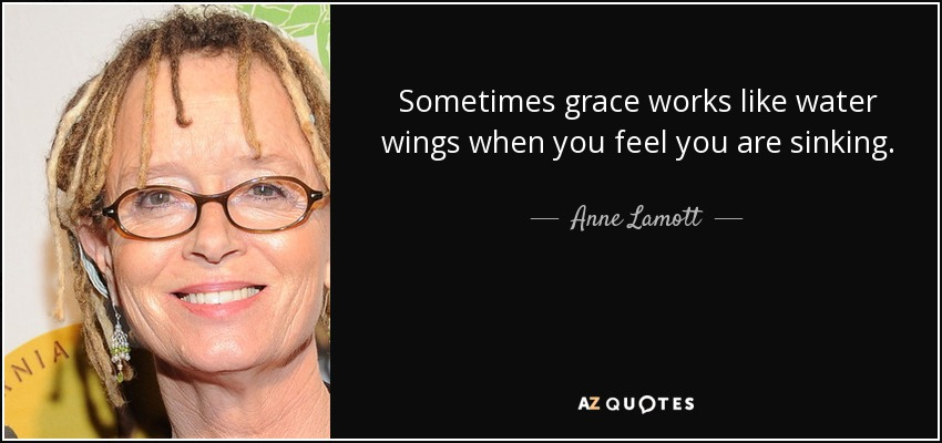 Sometimes grace works like water wings when you feel you are sinking. - Anne Lamott