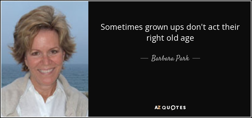 Sometimes grown ups don't act their right old age - Barbara Park