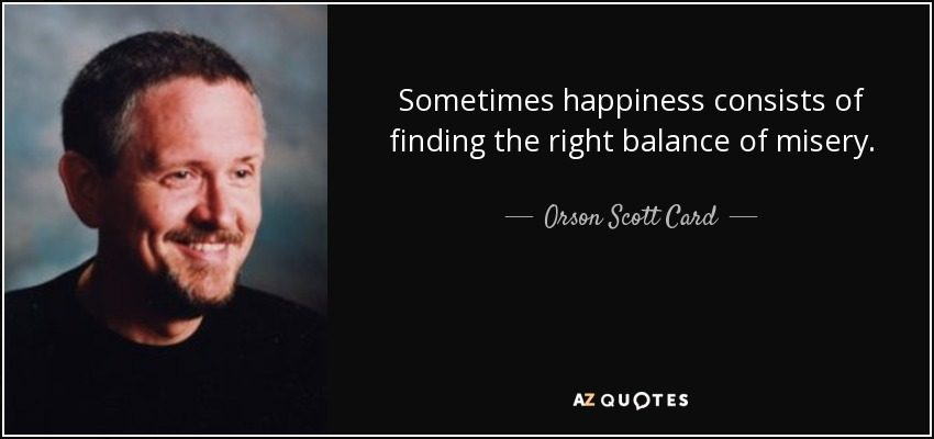 Sometimes happiness consists of finding the right balance of misery. - Orson Scott Card
