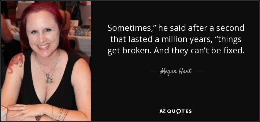 "Sometimes,"" he said after a second that lasted a million years, ""things get broken. And they can't be fixed. - Megan Hart"