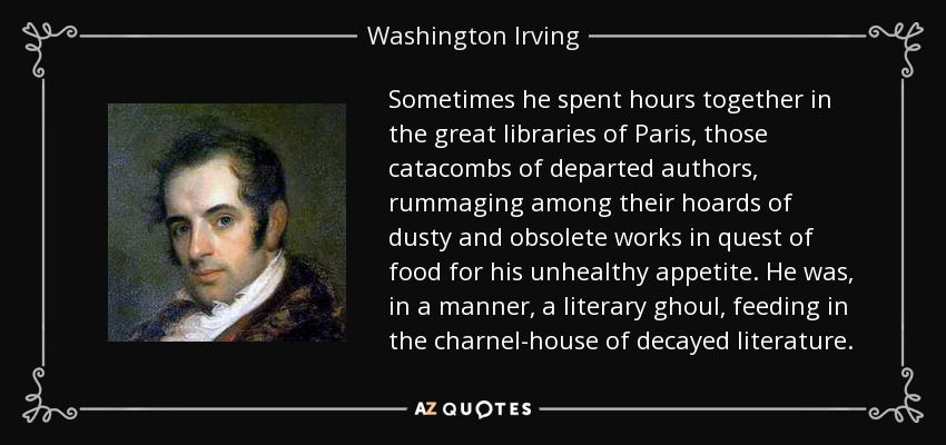 Sometimes he spent hours together in the great libraries of Paris, those catacombs of departed authors, rummaging among their hoards of dusty and obsolete works in quest of food for his unhealthy appetite. He was, in a manner, a literary ghoul, feeding in the charnel-house of decayed literature. - Washington Irving