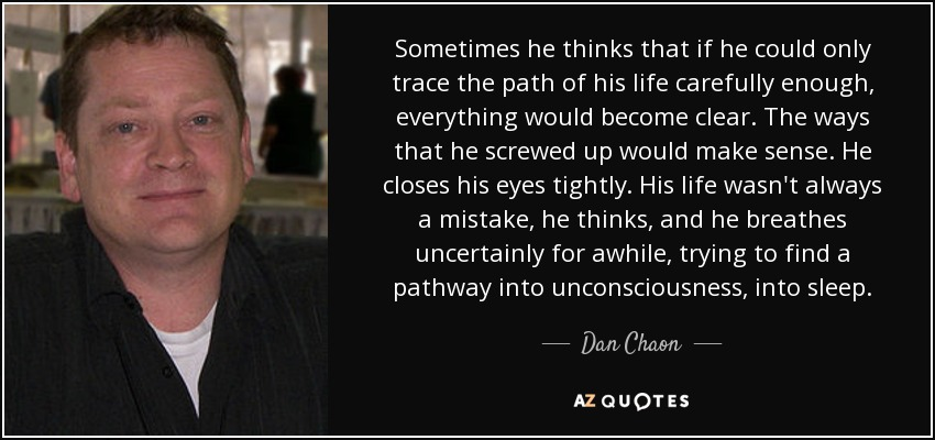 Sometimes he thinks that if he could only trace the path of his life carefully enough, everything would become clear. The ways that he screwed up would make sense. He closes his eyes tightly. His life wasn't always a mistake, he thinks, and he breathes uncertainly for awhile, trying to find a pathway into unconsciousness, into sleep. - Dan Chaon