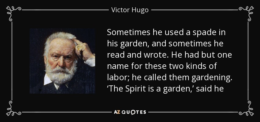 Sometimes he used a spade in his garden, and sometimes he read and wrote. He had but one name for these two kinds of labor; he called them gardening. 'The Spirit is a garden,' said he - Victor Hugo