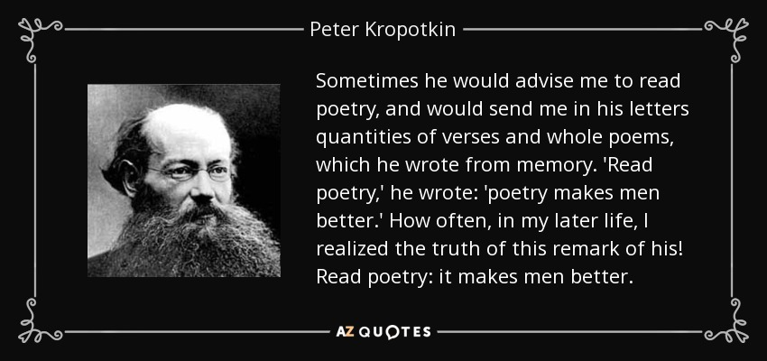 Sometimes he would advise me to read poetry, and would send me in his letters quantities of verses and whole poems, which he wrote from memory. 'Read poetry,' he wrote: 'poetry makes men better.' How often, in my later life, I realized the truth of this remark of his! Read poetry: it makes men better. - Peter Kropotkin