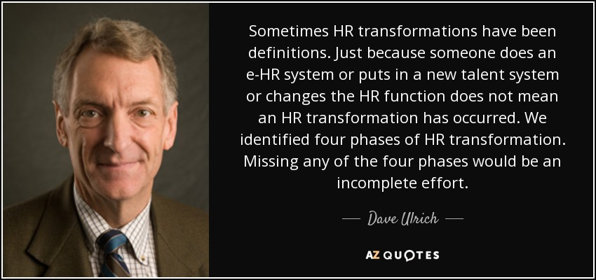Sometimes HR transformations have been definitions. Just because someone does an e-HR system or puts in a new talent system or changes the HR function does not mean an HR transformation has occurred. We identified four phases of HR transformation. Missing any of the four phases would be an incomplete effort. - Dave Ulrich