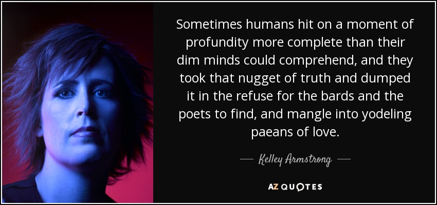 Sometimes humans hit on a moment of profundity more complete than their dim minds could comprehend, and they took that nugget of truth and dumped it in the refuse for the bards and the poets to find, and mangle into yodeling paeans of love. - Kelley Armstrong