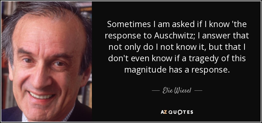 Sometimes I am asked if I know 'the response to Auschwitz; I answer that not only do I not know it, but that I don't even know if a tragedy of this magnitude has a response. - Elie Wiesel