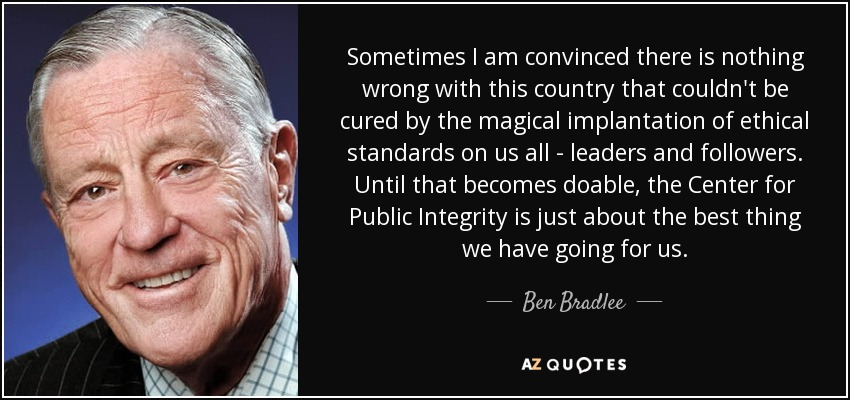 Sometimes I am convinced there is nothing wrong with this country that couldn't be cured by the magical implantation of ethical standards on us all - leaders and followers. Until that becomes doable, the Center for Public Integrity is just about the best thing we have going for us. - Ben Bradlee
