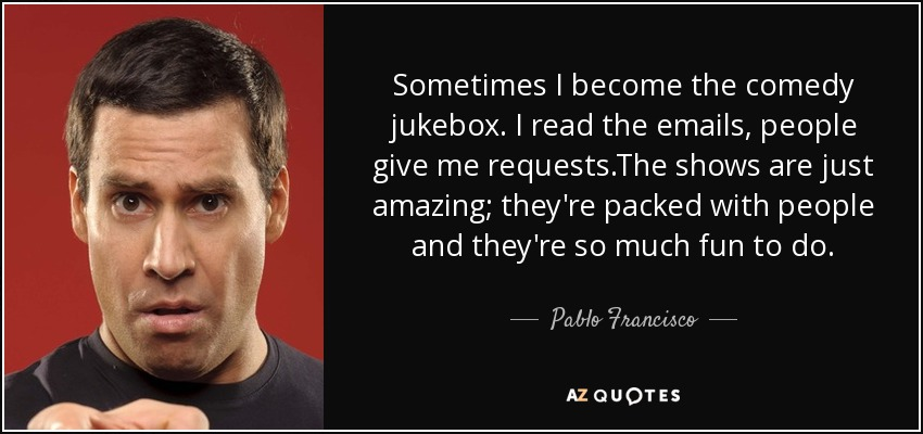 Sometimes I become the comedy jukebox. I read the emails, people give me requests.The shows are just amazing; they're packed with people and they're so much fun to do. - Pablo Francisco