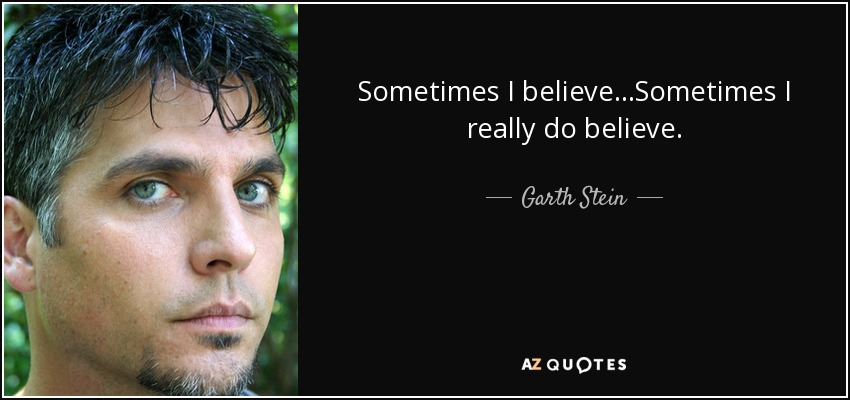 Sometimes I believe...Sometimes I really do believe. - Garth Stein