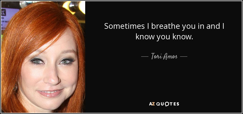 Sometimes I breathe you in and I know you know. - Tori Amos