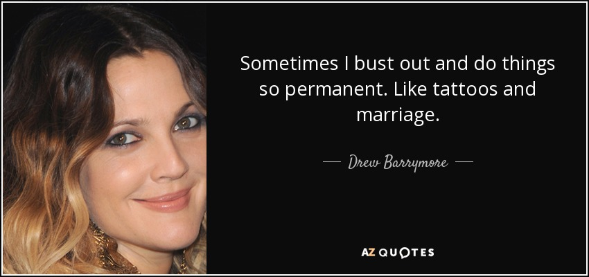 Sometimes I bust out and do things so permanent. Like tattoos and marriage. - Drew Barrymore