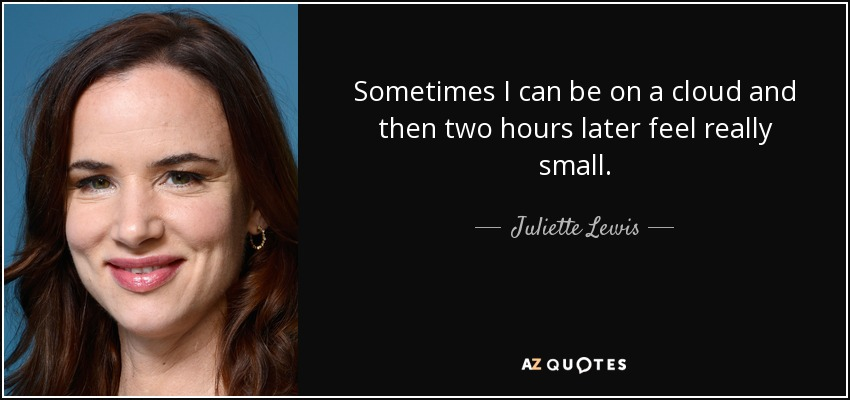 Sometimes I can be on a cloud and then two hours later feel really small. - Juliette Lewis