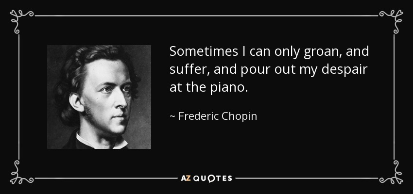 Sometimes I can only groan, and suffer, and pour out my despair at the piano. - Frederic Chopin