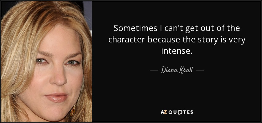 Sometimes I can't get out of the character because the story is very intense. - Diana Krall