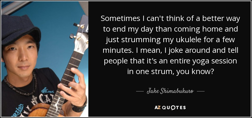 Sometimes I can't think of a better way to end my day than coming home and just strumming my ukulele for a few minutes. I mean, I joke around and tell people that it's an entire yoga session in one strum, you know? - Jake Shimabukuro