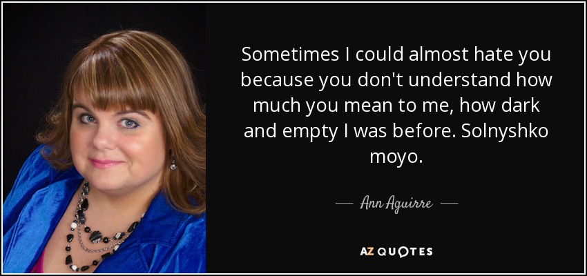 Sometimes I could almost hate you because you don't understand how much you mean to me, how dark and empty I was before. Solnyshko moyo. - Ann Aguirre
