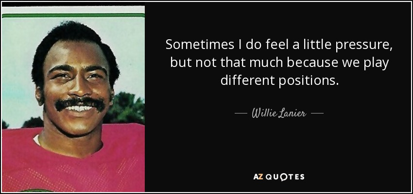 Sometimes I do feel a little pressure, but not that much because we play different positions. - Willie Lanier