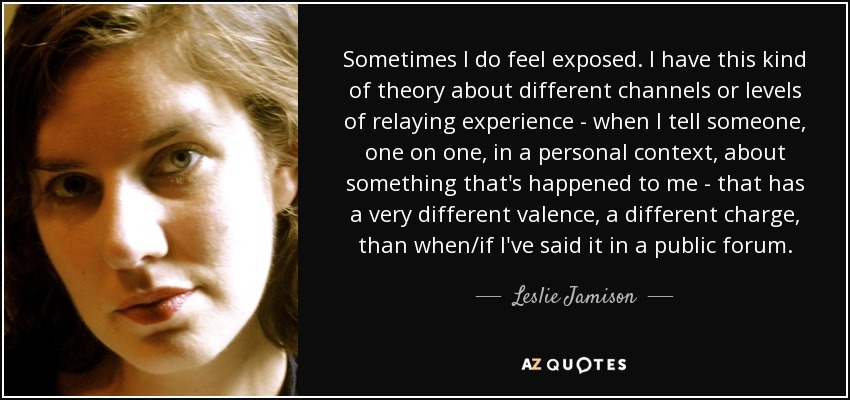 Sometimes I do feel exposed. I have this kind of theory about different channels or levels of relaying experience - when I tell someone, one on one, in a personal context, about something that's happened to me - that has a very different valence, a different charge, than when/if I've said it in a public forum. - Leslie Jamison