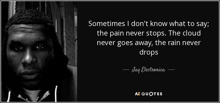 Sometimes I don't know what to say; the pain never stops. The cloud never goes away, the rain never drops - Jay Electronica