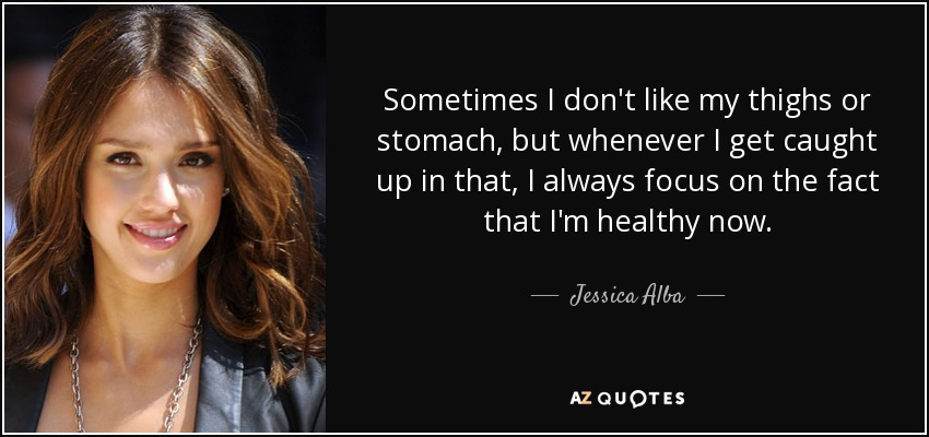Sometimes I don't like my thighs or stomach, but whenever I get caught up in that, I always focus on the fact that I'm healthy now. - Jessica Alba
