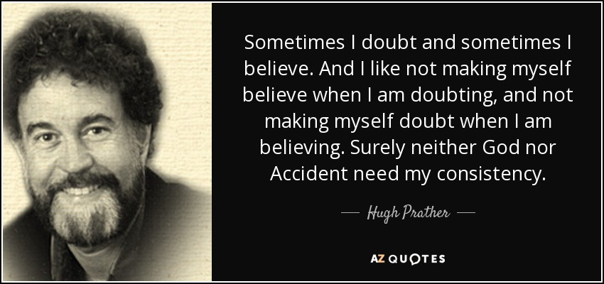 Sometimes I doubt and sometimes I believe. And I like not making myself believe when I am doubting, and not making myself doubt when I am believing. Surely neither God nor Accident need my consistency. - Hugh Prather