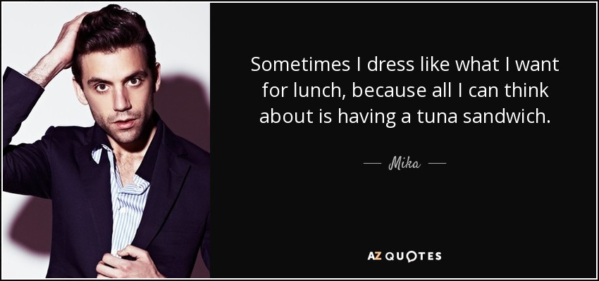 Sometimes I dress like what I want for lunch, because all I can think about is having a tuna sandwich. - Mika
