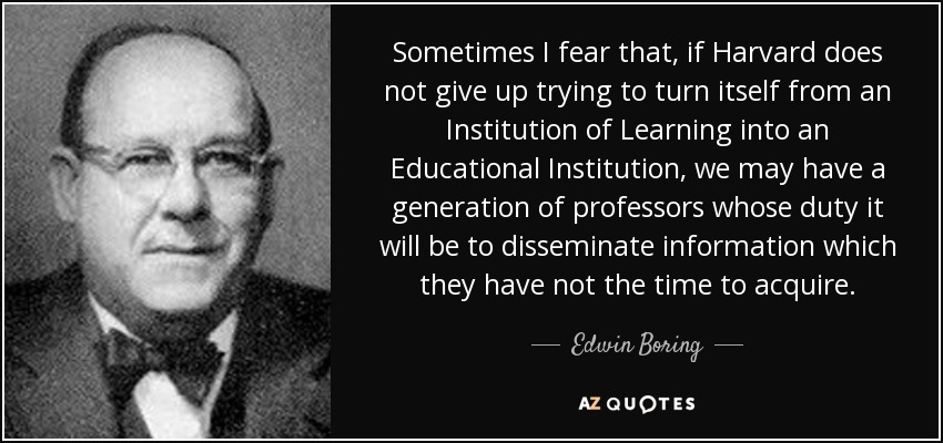 Sometimes I fear that, if Harvard does not give up trying to turn itself from an Institution of Learning into an Educational Institution, we may have a generation of professors whose duty it will be to disseminate information which they have not the time to acquire. - Edwin Boring