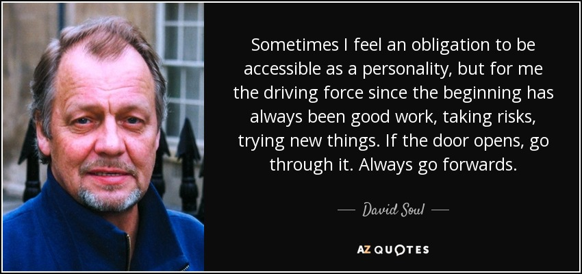 Sometimes I feel an obligation to be accessible as a personality, but for me the driving force since the beginning has always been good work, taking risks, trying new things. If the door opens, go through it. Always go forwards. - David Soul