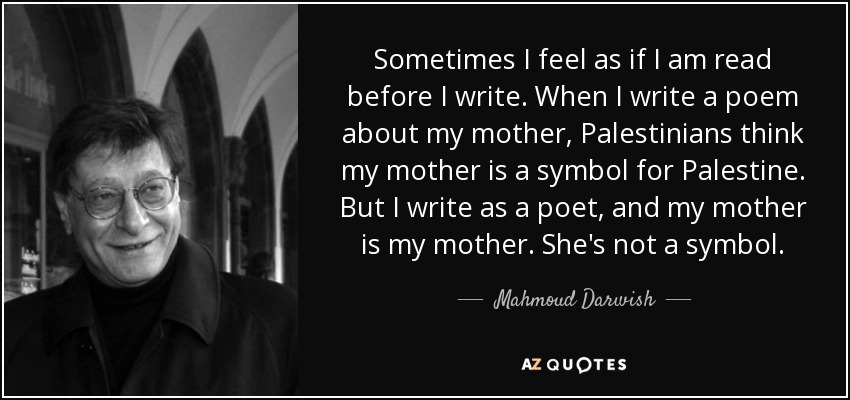 Sometimes I feel as if I am read before I write. When I write a poem about my mother, Palestinians think my mother is a symbol for Palestine. But I write as a poet, and my mother is my mother. She's not a symbol. - Mahmoud Darwish