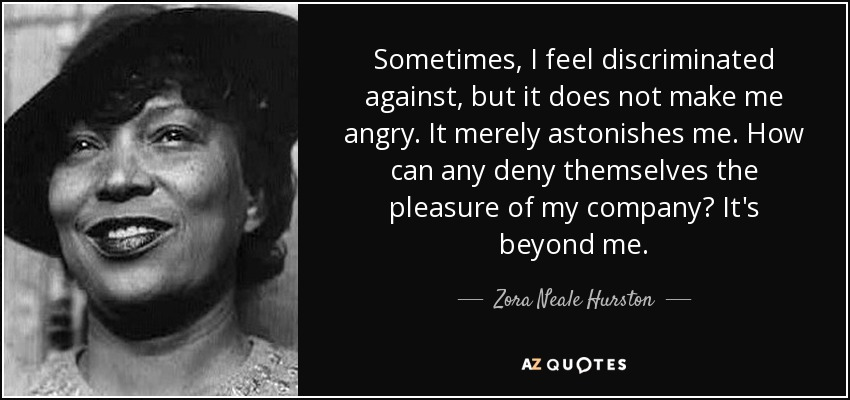 Sometimes, I feel discriminated against, but it does not make me angry. It merely astonishes me. How can any deny themselves the pleasure of my company? It's beyond me. - Zora Neale Hurston