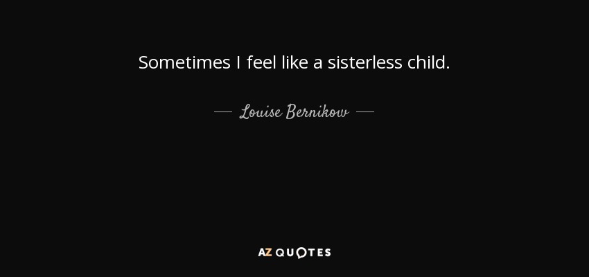 Louise Bernikow Quote Sometimes I Feel Like A Sisterless Child