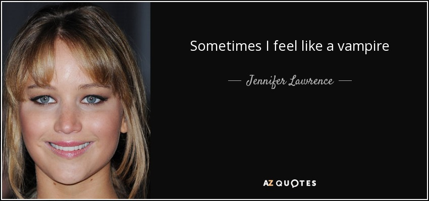 Sometimes I feel like a vampire - Jennifer Lawrence