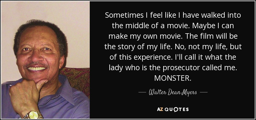 Sometimes I feel like I have walked into the middle of a movie. Maybe I can make my own movie. The film will be the story of my life. No, not my life, but of this experience. I'll call it what the lady who is the prosecutor called me. MONSTER. - Walter Dean Myers